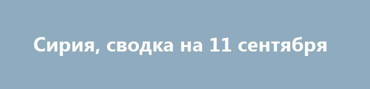 Сирия, сводка на 11 сентября http://rusdozor.ru/2016/09/11/siriya-svodka-na-11-sentyabrya/  07:00 Сирия, 11 сентября.Сирийская арабская армия (САА) начала крупное наступление на позиции боевиков в южных районах Алеппо, ИГИЛ* бежало из ключевого города в провинции Хама, в Хомсе был казнен повстанец «Новой сирийской армии» (НСА)**, сообщаетсобственный военный источник Федерального агентства новостей ...