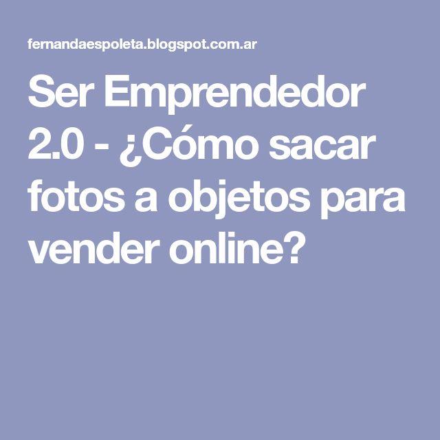 Ser Emprendedor 2.0 - ¿Cómo sacar fotos a objetos para vender online?