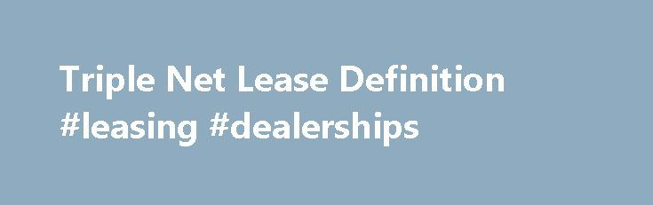 Triple Net Lease Definition #leasing #dealerships http://lease.remmont.com/triple-net-lease-definition-leasing-dealerships/  Triple Net Lease What is a 'Triple Net Lease' A triple net lease is a lease agreement that designates the lessee. which is the tenant, as being solely responsible for all the costs relating to the asset being leased, in addition to the rent fee applied under the lease. The structure of this type of […]