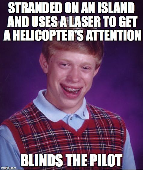 Bad Luck Brian | STRANDED ON AN ISLAND AND USES A LASER TO GET A HELICOPTER'S ATTENTION BLINDS THE PILOT | image tagged in memes,bad luck brian | made w/ Imgflip meme maker