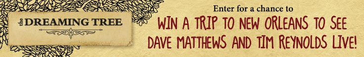 I just entered The Dreaming Tree Acoustic Sweepstakes! Enter by December 15, 2013 for a chance to win a trip for two to see Dave Matthews and Tim Reynolds acoustic live in New Orleans!