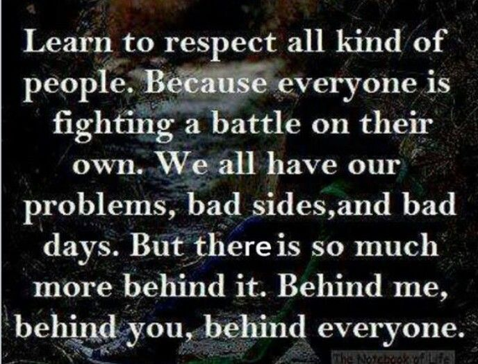 """You never know....being nasty because you are upset with the way that someone else is living life will get you no where...respect or concern will get you places!  """"How many people would go to battle by your side?"""""""