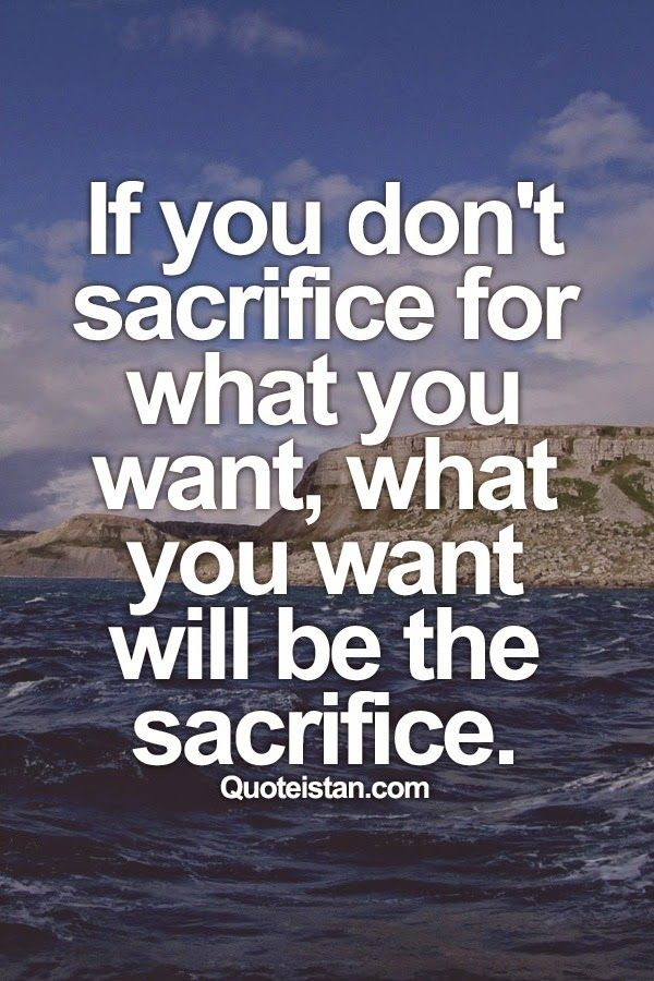 If You Dont Sacrifice For What You Want What You Want Will Be The