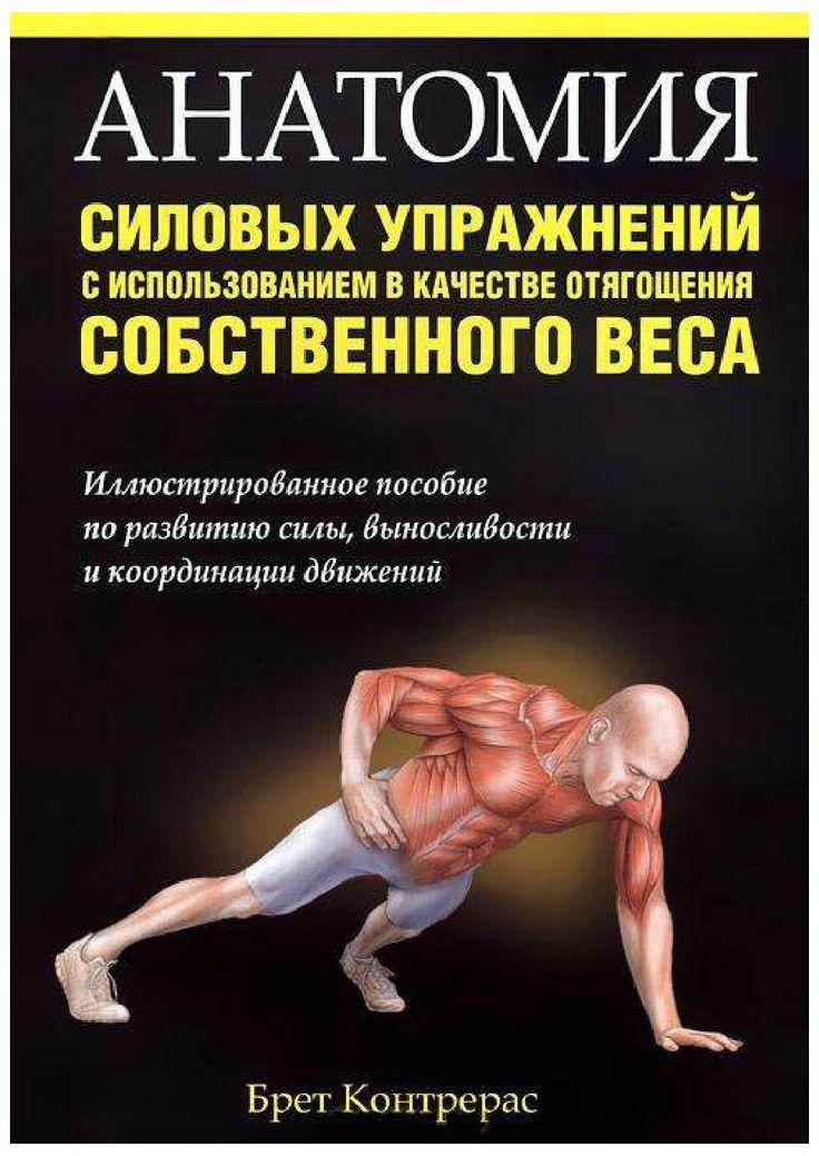 Автор: Брет Контрерас. Приводится 156 эффективных упражнений, позволяющих проработать основные группы мышц рук, груди, плечевого пояса, спины, живота, бедер, ягодиц и голеней, в которых в качестве отягощения используется только собственный вес. Книга снабжена полноцветными анатомическими иллюстрациями, подробными инструкциями и рекомендациями. Даются тренировочные программы, обеспечивающие постоянный прирост результатов.