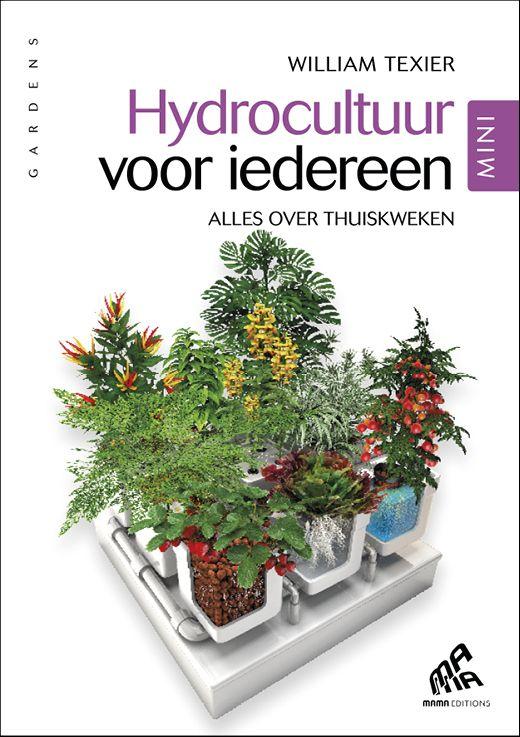 Hydrocultuur voor iedereen, Mini Edition Alles over thuiskweken William Texier Deze rijk geïllustreerde bijbel van het hydroponisch tuinieren  zal de oogst van het thuiskweken doen toenemen tot een niveau  dat men niet voor mogelijk houdt. Collection « Gardens »