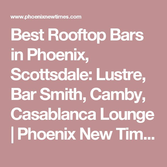 Best Rooftop Bars in Phoenix, Scottsdale: Lustre, Bar Smith, Camby, Casablanca Lounge | Phoenix New Times
