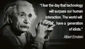 """I fear the day that technology will surpass our human interaction.  The world will have a generation of idiots.""  -Albert Einstein"
