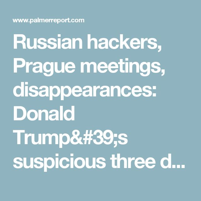 Russian hackers, Prague meetings, disappearances: Donald Trump's suspicious three days in August - Palmer Report