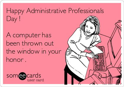 Happy Administrative Professionals Day ! A computer has been thrown out the window in your honor .