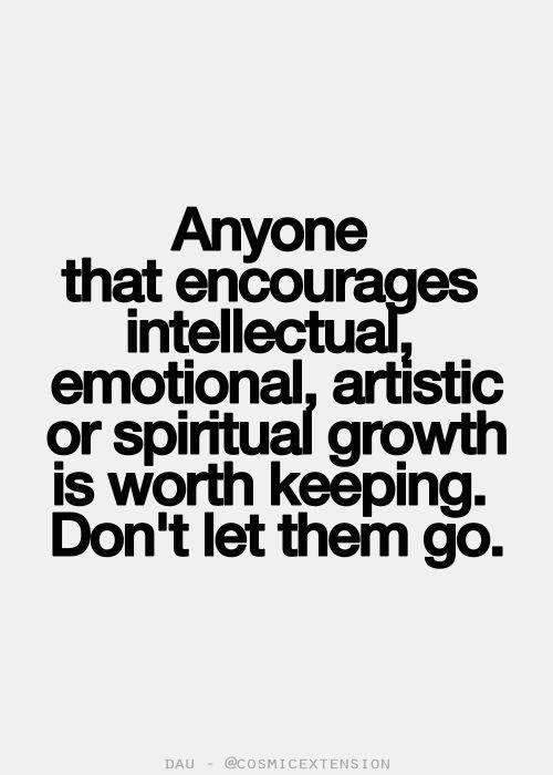 anyone that encourages intellectual, emotional, artistic or spiritual growth is worth keeping