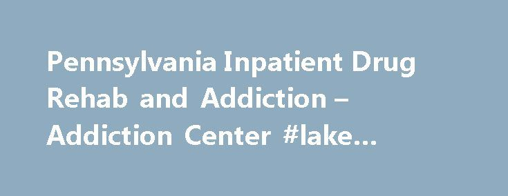 Pennsylvania Inpatient Drug Rehab and Addiction – Addiction Center #lake #center #for #rehab http://arkansas.nef2.com/pennsylvania-inpatient-drug-rehab-and-addiction-addiction-center-lake-center-for-rehab/  Pennsylvania Inpatient Drug Rehab and Addiction Pennsylvania has the 14th highest drug overdose mortality rate in the U.S. The state also leads the nation in drug overdose deaths among young adult men ages 19-25. The most frequently abused drugs in Pennsylvania include: Many cities and…