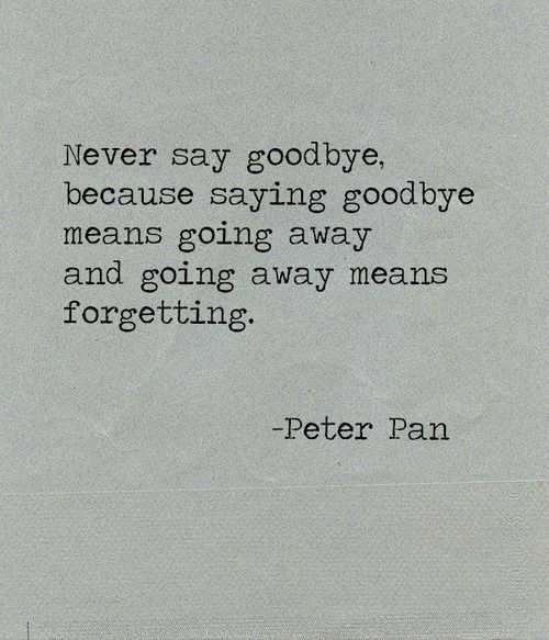 never say goodbye. because saying goodbye means going away and going away means forgetting. -peter pan