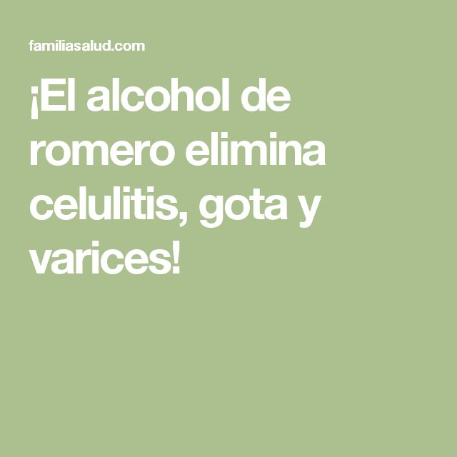 ¡El alcohol de romero elimina celulitis, gota y varices!