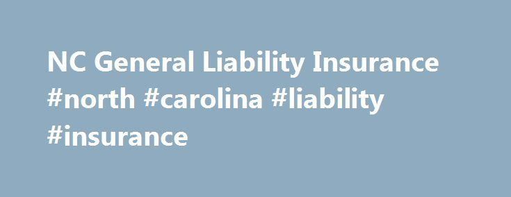 NC General Liability Insurance #north #carolina #liability #insurance http://lease.remmont.com/nc-general-liability-insurance-north-carolina-liability-insurance/  # General Liability Insurance For businesses in NC, general liability insurance is a vital asset. There s no way around it, accidents can and do happen all the time for businesses in NC. Liability insurance can protect you and your business against issues resulting from personal and advertising injury, including medical expenses. A…