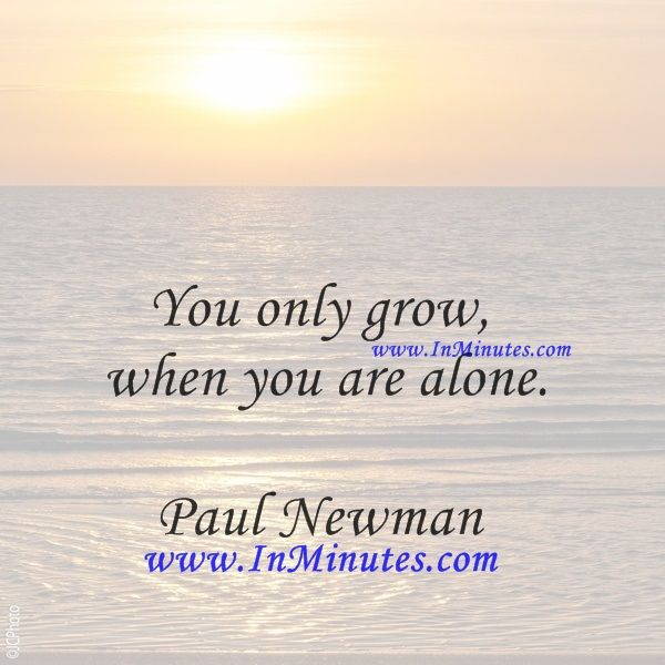 You only grow when you are alone. Paul Newman