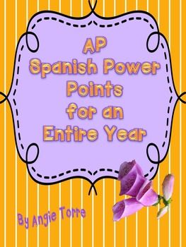 AP Spanish PowerPoints for an Entire Year by Angie TorreAbout Me:I have been teaching Spanish for 27 years.Since I have been teaching AP Spanish, all of my students have passed except one and that during my first year of teaching AP.  Last year, all my students passed the AP Spanish Test with mostly 5s and a few fours.