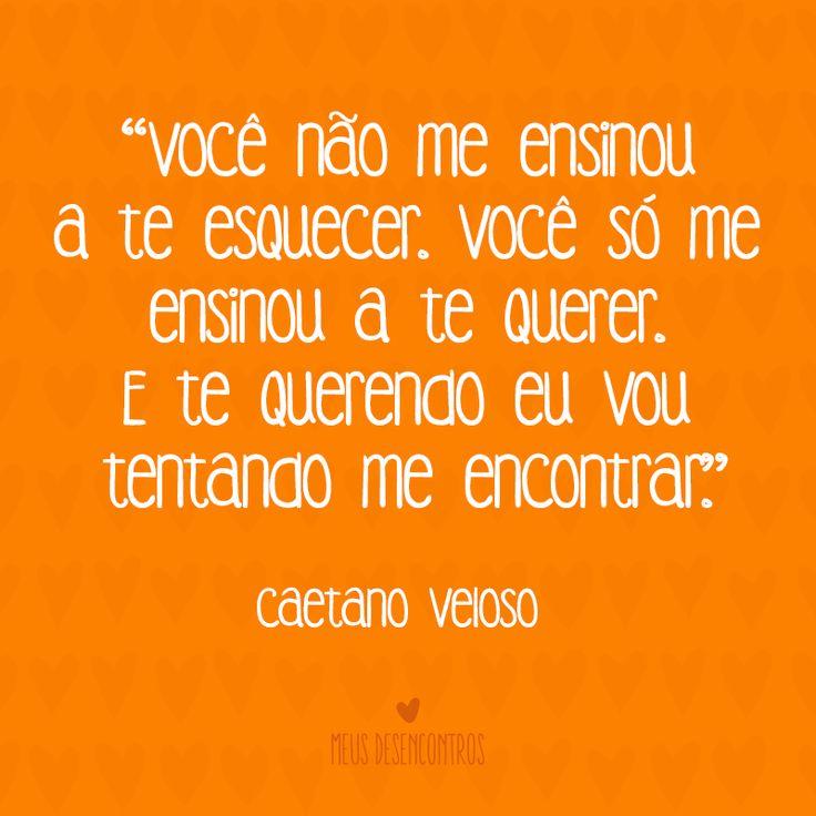 """""""Você não me ensinou a te esquecer. Você só me ensinou a te querer. E te querendo eu vou tentando me encontrar."""" (Caetano Veloso) http://www.youtube.com/watch?v=oARKLXIj6zw #MeusDesencontros #música #CaetanoVeloso #quotes"""