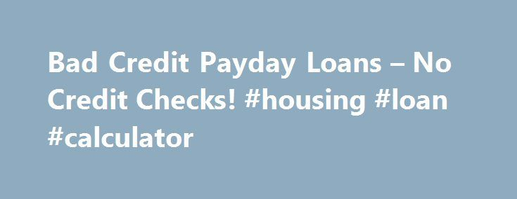 Bad Credit Payday Loans – No Credit Checks! #housing #loan #calculator http://loan-credit.remmont.com/bad-credit-payday-loans-no-credit-checks-housing-loan-calculator/  #bad credit payday loans # Payday loans with bad credit – it's true! Our online company will be happy to cater for all you cash needs including fetching payday loans for people with bad credit. Thus, getting bad credit payday loans with us could not be easier now. Apply today with no hesitation and check […]