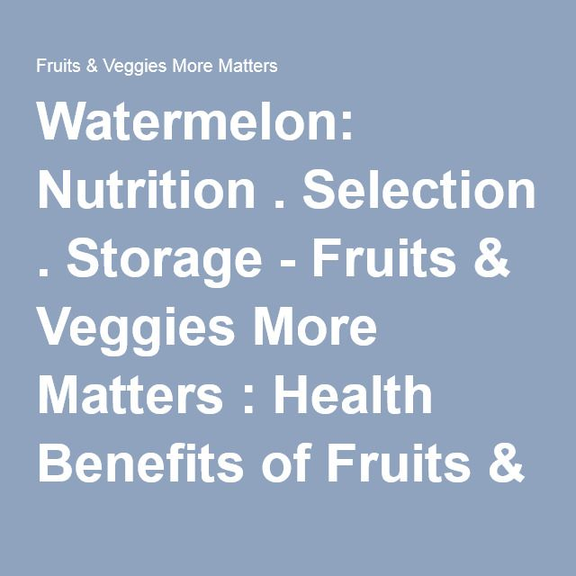 Watermelon: Nutrition . Selection . Storage - Fruits & Veggies More Matters : Health Benefits of Fruits & Vegetables