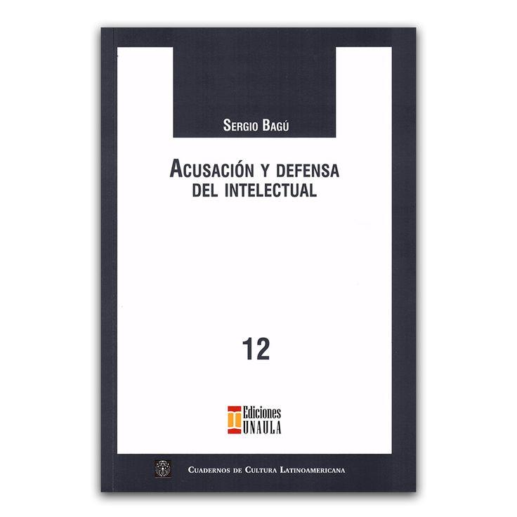 Acusación y defensa del intelectual  – Sergio Bagu – Ediciones UNAULA www.librosyeditores.com Editores y distribuidores.