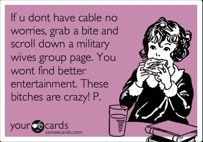 If u dont have cable no worries, grab a bite and scroll down a military wives group page. You wont find better entertainment. These bitches are crazy! P.