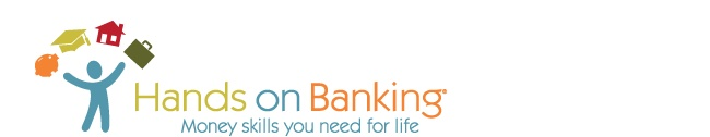 Welcome to the Hands on Banking® program! Want to take charge of your own finances and reach your goals? Just pick your age group and get started! Whether you want to build your credit, your investments, or your own small business; invest in the market, a home, or higher education; shop for a loan, buy a car, or open your first bank accounts, the Hands on Banking program offers all the basic money tools, skills, and information you need.