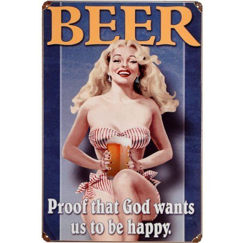 "Beer Proof That God Wants Us To Be Happy Metal Vintage Beer Sign by KegWorks. $23.34. Durable and long lasting finish.. Image baked onto powder-coated steel using sublimation.. Vintaging process performed by hand.. Made in the US using 24-gauge American steel.. Dimensions: 12""W x 18""H.. Vintage beer signs are pretty awesome. As an added bonus this one throws a good-looking, scantily clad lady into the mix. Some might throw it into a ""funny bar signs"" category bu..."