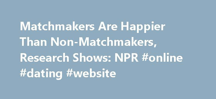 Matchmakers Are Happier Than Non-Matchmakers, Research Shows: NPR #online #dating #website http://dating.remmont.com/matchmakers-are-happier-than-non-matchmakers-research-shows-npr-online-dating-website/  #matchmakers # Matchmakers Are Happier Than Non-Matchmakers, Research Shows Why do people like to play matchmaker? New research finds that matchmaking produces happiness and, the more unlikely the match, the greater the happiness for the matchmaker. DAVID GREENE, HOST: You … Continue…