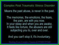Complex Post Traumatic Stress Disorder Means the past abuse, is never in the past. The memories, the emotions, the fears, the pain are with you now. In your sleep and when you are awake. It feels like torture, the abusers are still subjecting you to, over and over.  And you can't stop it, it's involuntary.