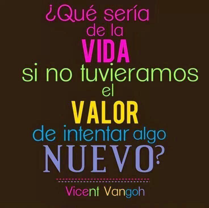 ¿Qué sería de la Vida si no tuviéramos el valor de intentar algo nuevo? Vincent Vangoh