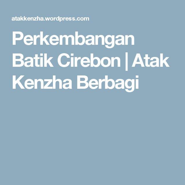 Perkembangan Batik Cirebon | Atak Kenzha Berbagi