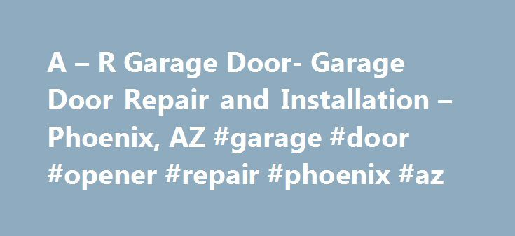 A – R Garage Door- Garage Door Repair and Installation – Phoenix, AZ #garage #door #opener #repair #phoenix #az http://game.remmont.com/a-r-garage-door-garage-door-repair-and-installation-phoenix-az-garage-door-opener-repair-phoenix-az/  # Phoenix Garage Door Repair – Specials • Deals • More Specials Garage Door Repair For Glendale, Peoria, and The Entire Phoenix, AZ Area Lifestyle Garage Door Screens Built For Arizona A Peoria, AZ Based Garage Door Repair And Installation Company You Can…