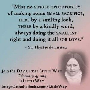"""Miss no single opportunity of making some small sacrifice, here by a smiling look, there by a kindly word; always doing the smallest right and doing it all for love."" (St. Therese of Lisieux)"