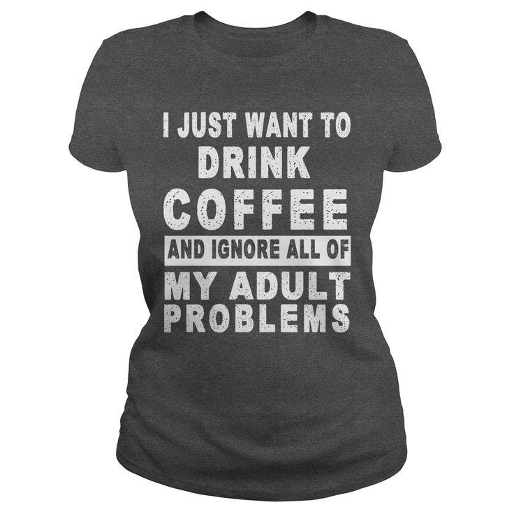I JUST ® WANT TO DRINK COFFEE AND IGNORE ALL OF MY ADULT Φ_Φ PROBLEMSI JUST WANT TO DRINK COFFEE AND IGNORE ALL OF MY ADULT PROBLEMSTSHIRT