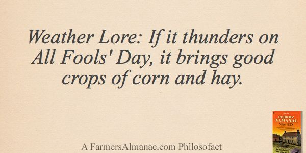 Weather Lore: If it thunders on All Fools' Day, it brings good crops of corn and hay. - A Farmers' Almanac Philosofact