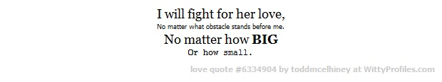 I will fight for her love, No matter what obstacle stands before me. No matter how BIG Or how small.  - Witty Profiles Quote 6334904 http://wittyprofiles.com/q/6334904