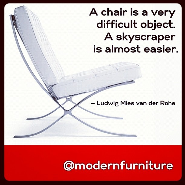 """Por mucho es mi frase favorita...  """"A chair is a very difficult object. A skyscraper is almost easier."""" -Ludwig Mies van der Rohe"""