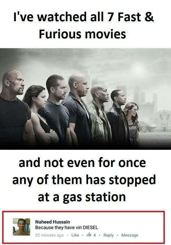 Fast and Furious Movie Funny Meme  I've watched all 7 Fast & Furious Movies, and not even for once any of them has stopped at a gas station  @Naheed Hussain – Because they have vin DIESEL