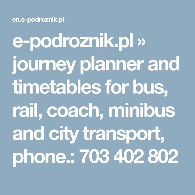 e-podroznik.pl » journey planner and timetables for bus, rail, coach, minibus and city transport,      phone.: 703 402 802