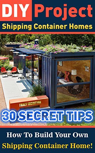 DIY Project: Shipping Container Homes: 30 Secret Tips How To Build Your Own Shipping Container Home!: tiny house living, shipping container, shipping containers, ... construction, shipping container designs) by Tracy McIntyre www.amazon.com/... #containerhome #shippingcontainer