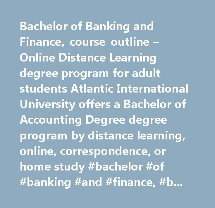 Bachelor of Banking and Finance, course outline – Online Distance Learning degree program for adult students Atlantic International University offers a Bachelor of Accounting Degree degree program by distance learning, online, correspondence, or home study #bachelor #of #banking #and #finance, #banking #and #finance, #bachelors, #treasury #management, #futures #markets, #options #markets, #property #investment, #banking #law, #macroeconomics, #capital #markets, #commercial #banking #and…