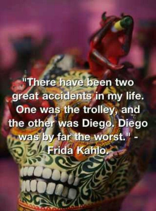 """""""There have been two great accidents in my life. One was the trolley, and the other was Diego. Diego was by far the worst."""" - Frida Kahlo"""