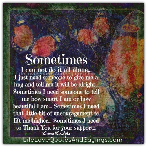 Sometimes I can not do it all alone… I just need someone to give me a hug and tell me it will be alright… Sometimes I need someone to tell me how smart I am or how beautiful I am… Sometimes I need that little bit of encouragement to lift me higher…