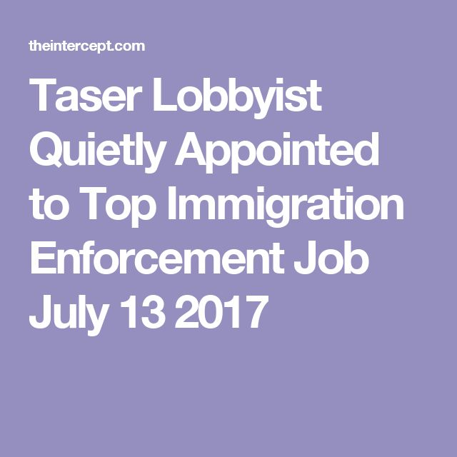 Taser Lobbyist Quietly Appointed to Top Immigration Enforcement Job July 13 2017