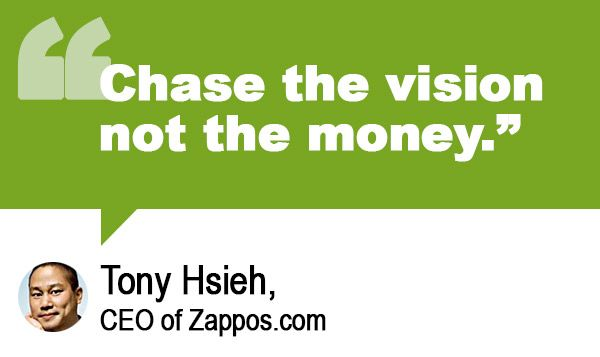 Chase the vision not the money - Tony Hsieh, CEO of Zappos.com
