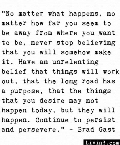 """""""No matter what happens, mo matter how far you seem to be away from where you want to be, never stop believing that you will somehow make it. Have an unrelenting belief that things will work out, that the long road has a purpose, that the things that you desire may not happen today, but they will happen. Continue to persist and persevere."""""""