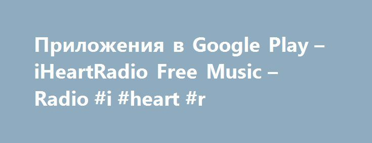 Приложения в Google Play – iHeartRadio Free Music – Radio #i #heart #r http://sudan.remmont.com/%d0%bf%d1%80%d0%b8%d0%bb%d0%be%d0%b6%d0%b5%d0%bd%d0%b8%d1%8f-%d0%b2-google-play-iheartradio-free-music-radio-i-heart-r/  # Описание Welcome to iHeartRadio. Commercial-free internet radio. Listen to 1,500+ live radio stations playing the best in pop, rock, country, hip hop, R B, news, comedy and more. Stream new or past episodes of your favourite podcasts and talk shows or catch up with your…