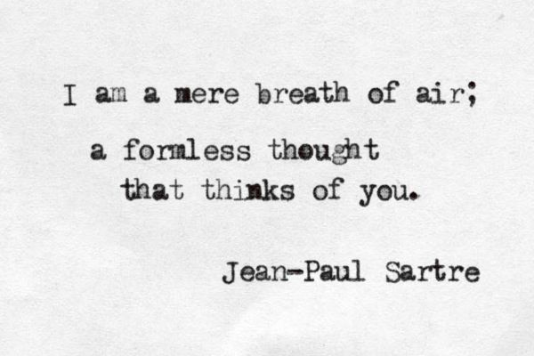 """""""I am a mere breath of air; a formless thought that thinks of you"""" -Jean-Paul Sartre"""