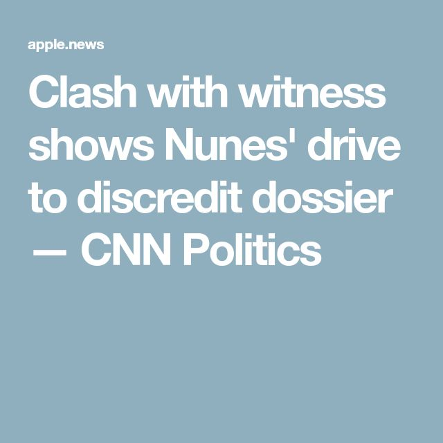 Clash with witness shows Nunes' drive to discredit dossier — CNN Politics