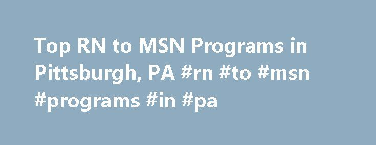 Top RN to MSN Programs in Pittsburgh, PA #rn #to #msn #programs #in #pa http://alabama.remmont.com/top-rn-to-msn-programs-in-pittsburgh-pa-rn-to-msn-programs-in-pa/  # Looking for RN to MSN programs in Pittsburgh, PA? In 2010, 1,237 students graduated from RN to MSN certificate programs from the 10 accredited RN to MSN schools in the city of Pittsburgh. Top School The top-ranked school in Pittsburgh offering RN to MSN courses is Duquesne University, which was ranked 29th nationwide in 2010…